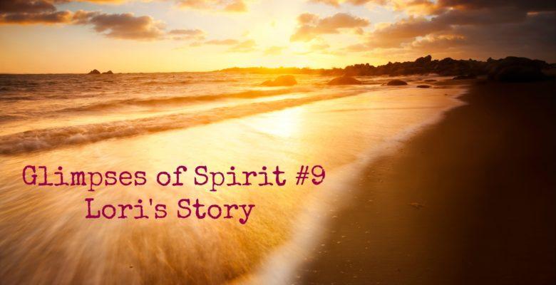 Glimpses of Spirit #9: Lori's Story