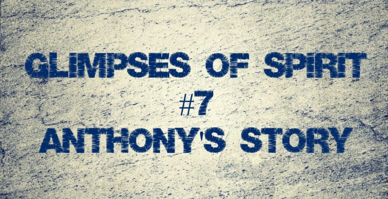 Glimpses of Spirit #7: Anthony's story