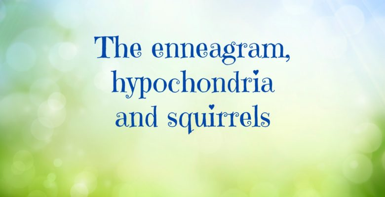 The enneagram, hypochondria and squirrels.