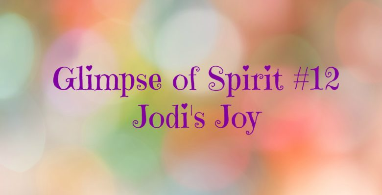 Glimpses of Spirit #12: Jodi's Joy