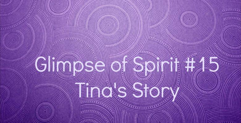 Glimpse of Spirit #15: Tina's Story