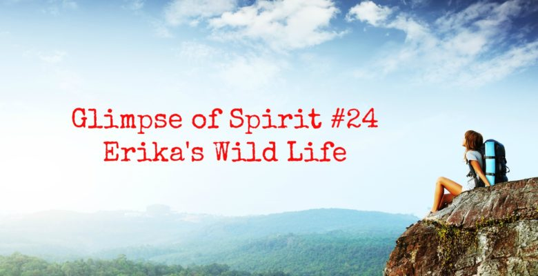 Glimpse of Spirit #24: Erika's Wild Life