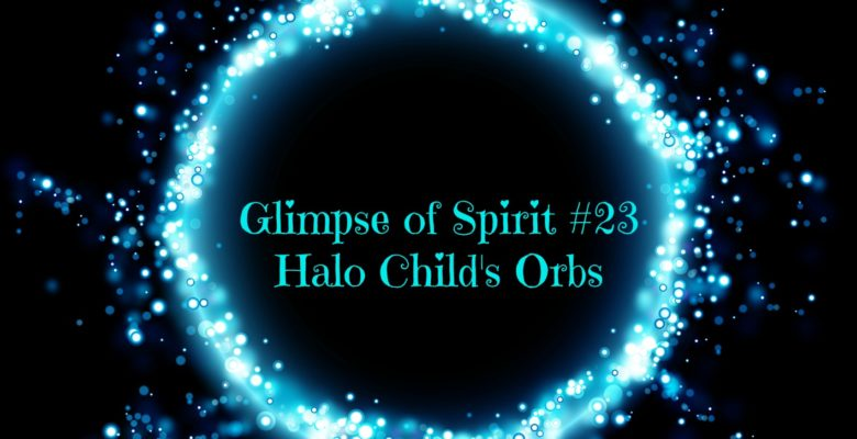 Glimpse of Spirit #23: Halo Child's Orbs