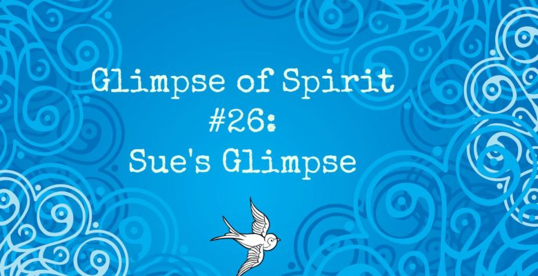 Glimpse of Spirit #26: Sue's glimpse